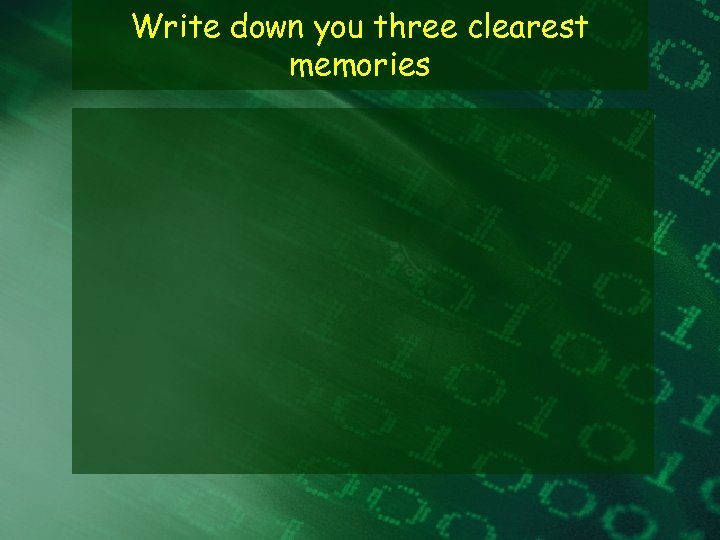 Write down you three clearest memories