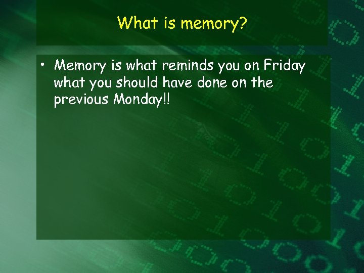What is memory? • Memory is what reminds you on Friday what you should