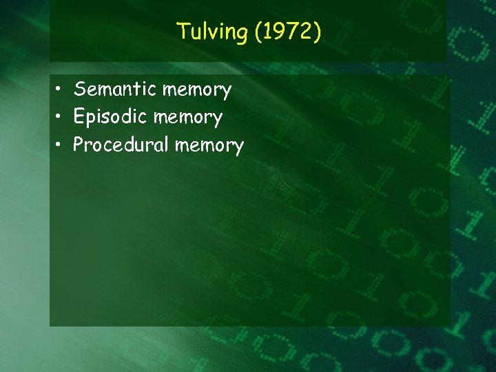 Tulving (1972) • Semantic memory • Episodic memory • Procedural memory