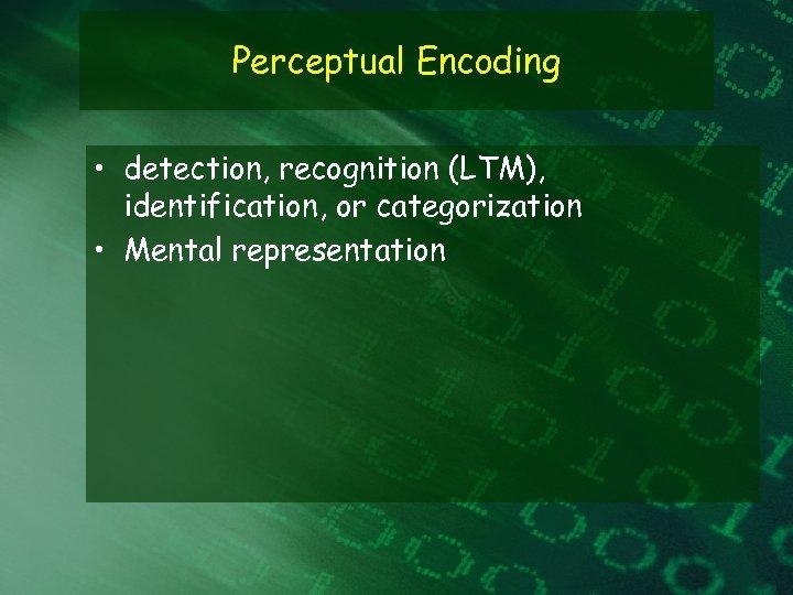 Perceptual Encoding • detection, recognition (LTM), identification, or categorization • Mental representation