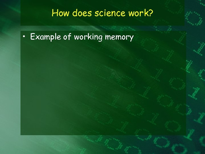 How does science work? • Example of working memory