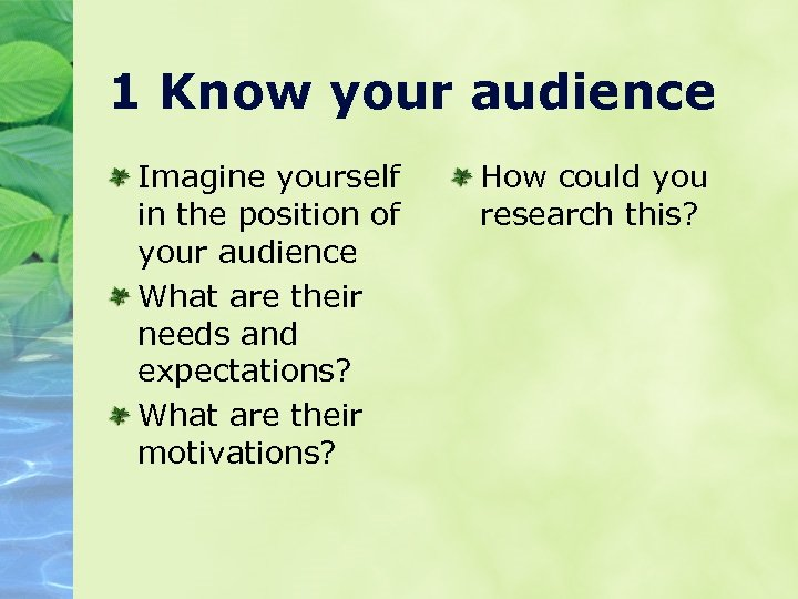 1 Know your audience Imagine yourself in the position of your audience What are