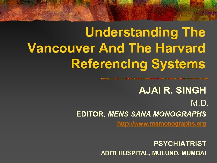 Understanding The Vancouver And The Harvard Referencing Systems AJAI R. SINGH M. D. EDITOR,
