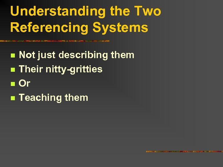 Understanding the Two Referencing Systems n n Not just describing them Their nitty-gritties Or