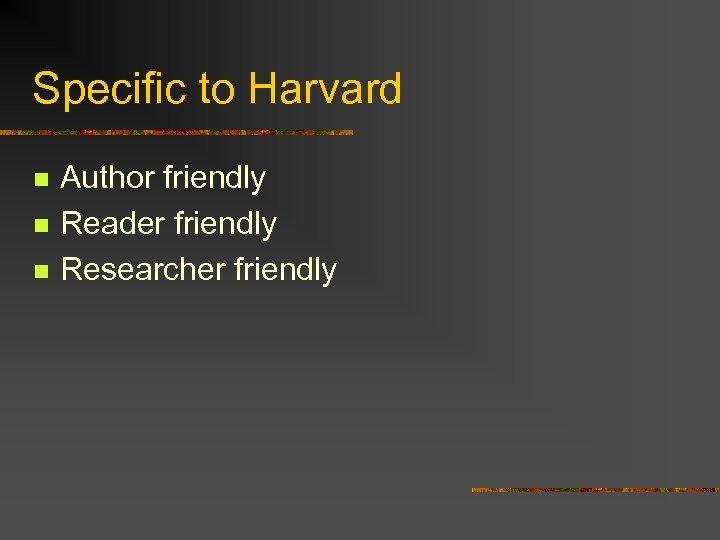 Specific to Harvard n n n Author friendly Reader friendly Researcher friendly