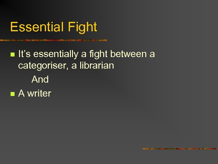 Essential Fight It's essentially a fight between a categoriser, a librarian And n A