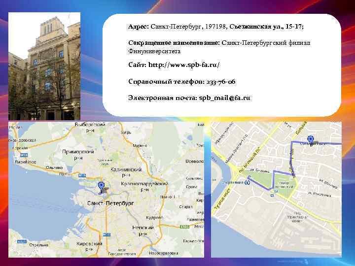 Адрес: Санкт-Петербург, 197198, Съезжинская ул. , 15 -17; Сокращенное наименование: Санкт-Петербургский филиал Финуниверситета Сайт: