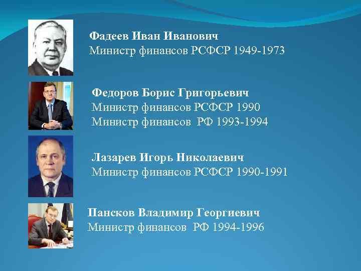 Фадеев Иванович Министр финансов РСФСР 1949 -1973 Федоров Борис Григорьевич Министр финансов РСФСР 1990