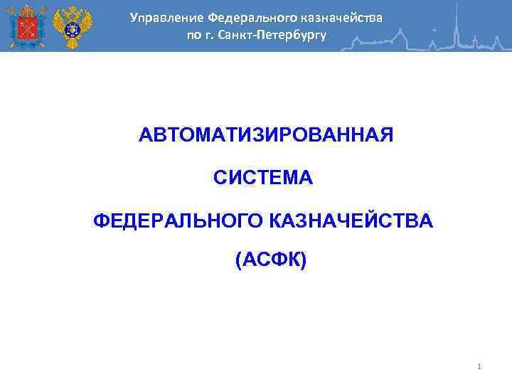 Управление Федерального казначейства по г. Санкт-Петербургу АВТОМАТИЗИРОВАННАЯ СИСТЕМА ФЕДЕРАЛЬНОГО КАЗНАЧЕЙСТВА (АСФК) 1