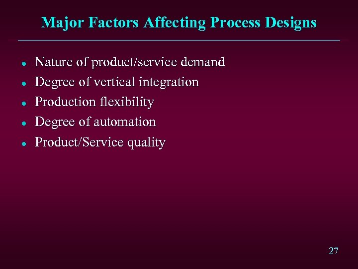 Major Factors Affecting Process Designs l l l Nature of product/service demand Degree of