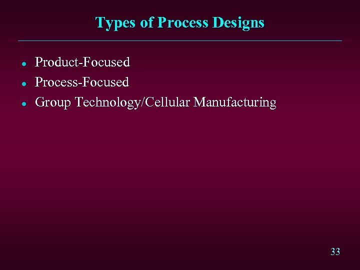 Types of Process Designs l l l Product-Focused Process-Focused Group Technology/Cellular Manufacturing 33