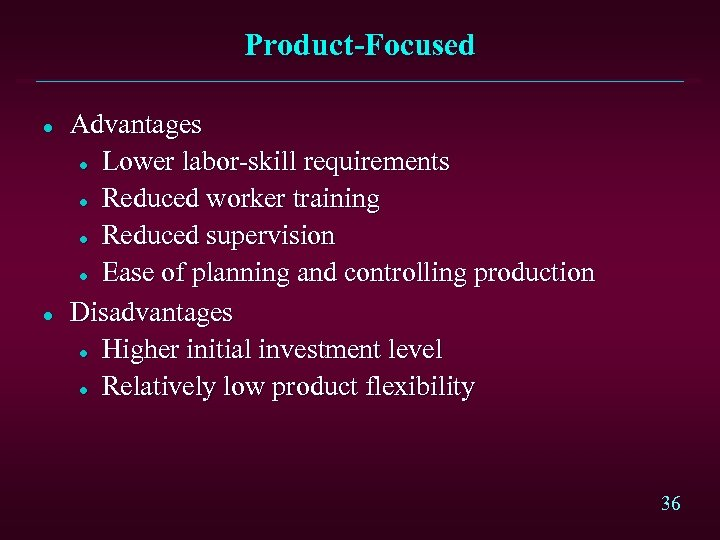 Product-Focused l l Advantages l Lower labor-skill requirements l Reduced worker training l Reduced