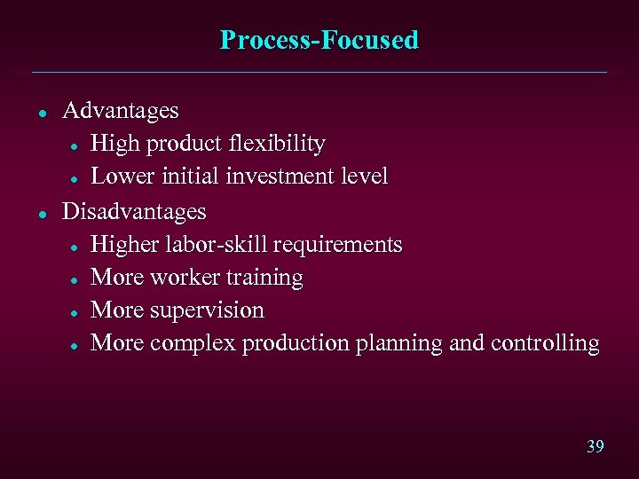 Process-Focused l l Advantages l High product flexibility l Lower initial investment level Disadvantages