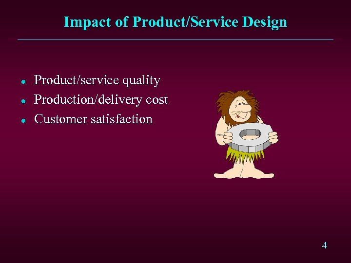 Impact of Product/Service Design l l l Product/service quality Production/delivery cost Customer satisfaction 4
