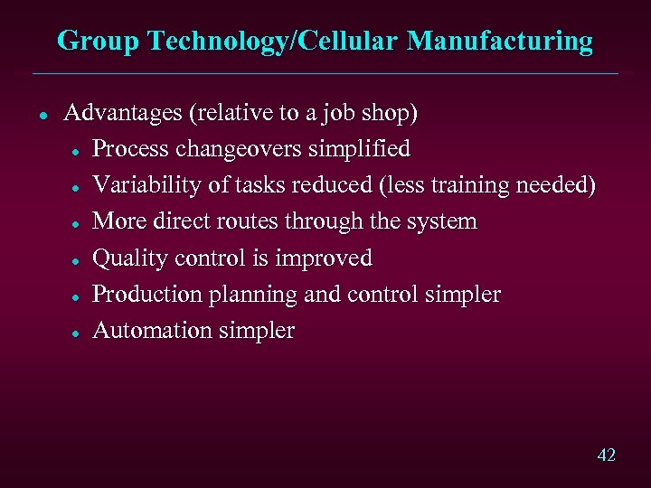Group Technology/Cellular Manufacturing l Advantages (relative to a job shop) l Process changeovers simplified