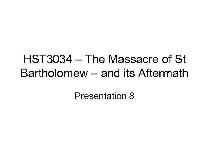 HST 3034 – The Massacre of St Bartholomew – and its Aftermath Presentation 8