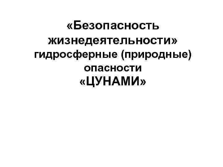 «Безопасность жизнедеятельности» гидросферные (природные) опасности «ЦУНАМИ»