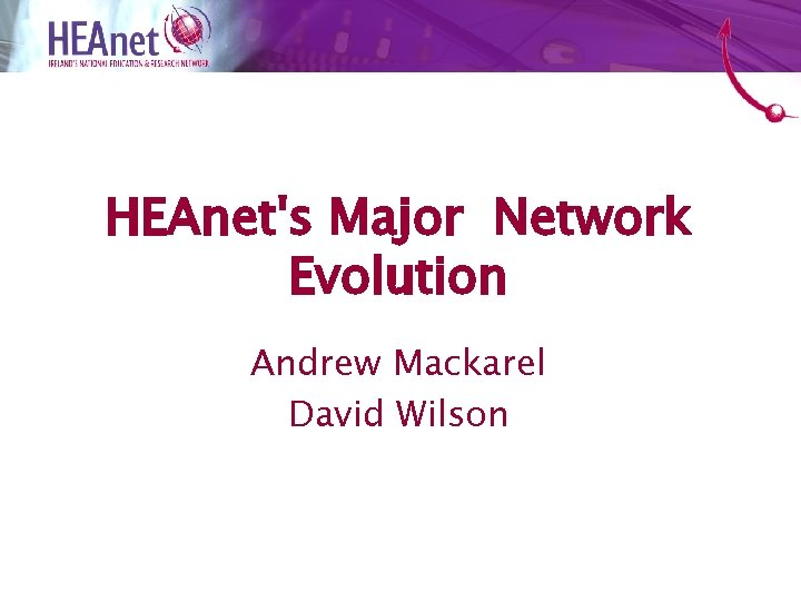 HEAnet's Major Network Evolution Andrew Mackarel David Wilson