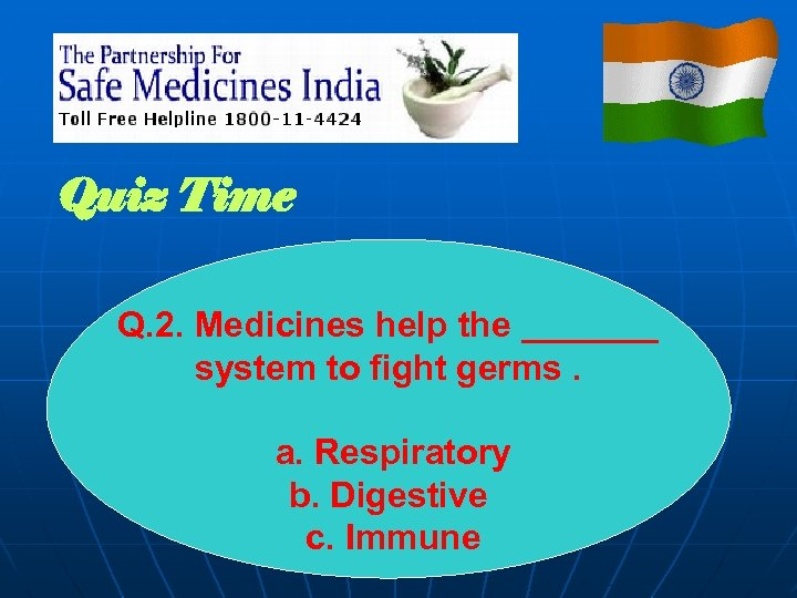 Quiz Time Q. 2. Medicines help the _______ system to fight germs. a. Respiratory