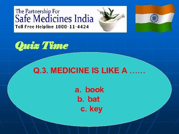 Quiz Time Q. 3. MEDICINE IS LIKE A …… a. book b. bat c.
