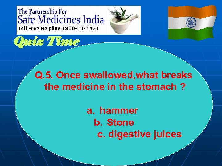 Quiz Time Q. 5. Once swallowed, what breaks the medicine in the stomach ?