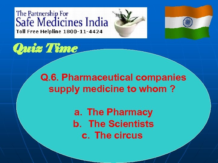 Quiz Time Q. 6. Pharmaceutical companies supply medicine to whom ? a. The Pharmacy