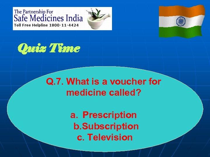 Quiz Time Q. 7. What is a voucher for medicine called? a. Prescription b.