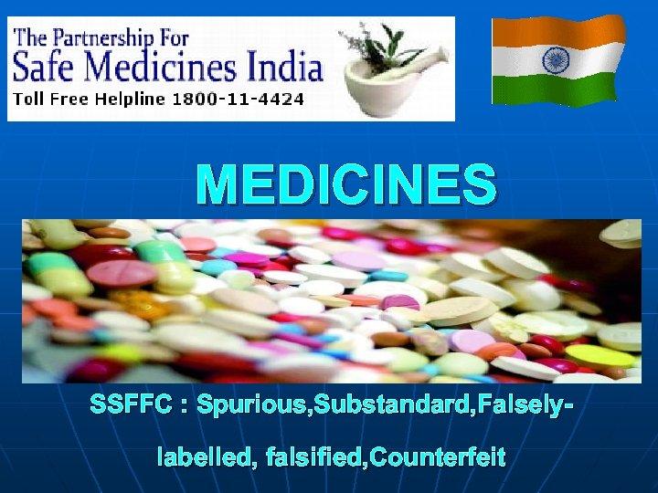 MEDICINES SSFFC : Spurious, Substandard, Falselylabelled, falsified, Counterfeit