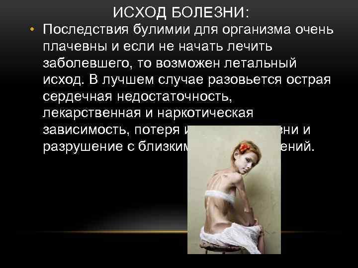 ИСХОД БОЛЕЗНИ: • Последствия булимии для организма очень плачевны и если не начать лечить