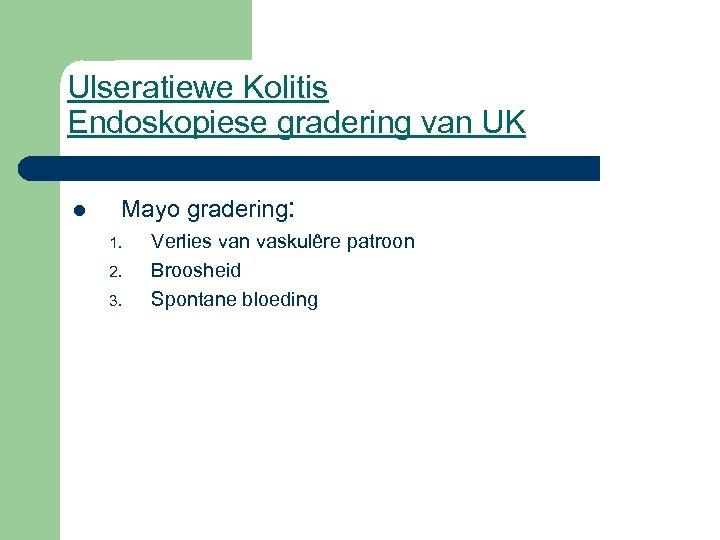 Ulseratiewe Kolitis Endoskopiese gradering van UK l Mayo gradering: 1. 2. 3. Verlies van