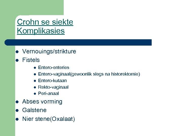 Crohn se siekte Komplikasies l l Vernouings/strikture Fistels l l l l Entero-enteries Entero-vaginaal(gewoonlik
