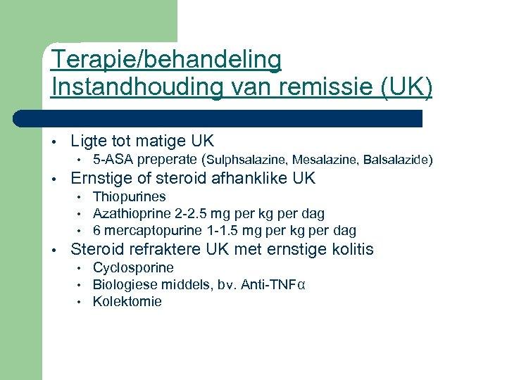 Terapie/behandeling Instandhouding van remissie (UK) • Ligte tot matige UK • • Ernstige of