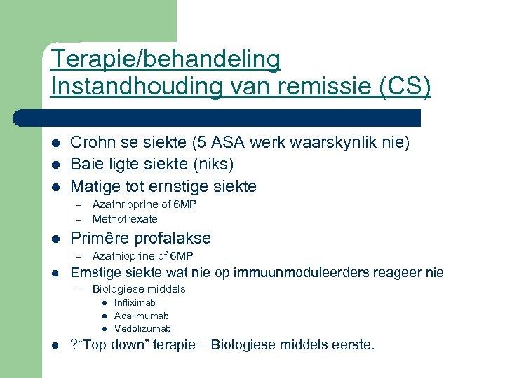 Terapie/behandeling Instandhouding van remissie (CS) l l l Crohn se siekte (5 ASA werk