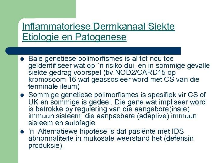 Inflammatoriese Dermkanaal Siekte Etiologie en Patogenese l l l Baie genetiese polimorfismes is al