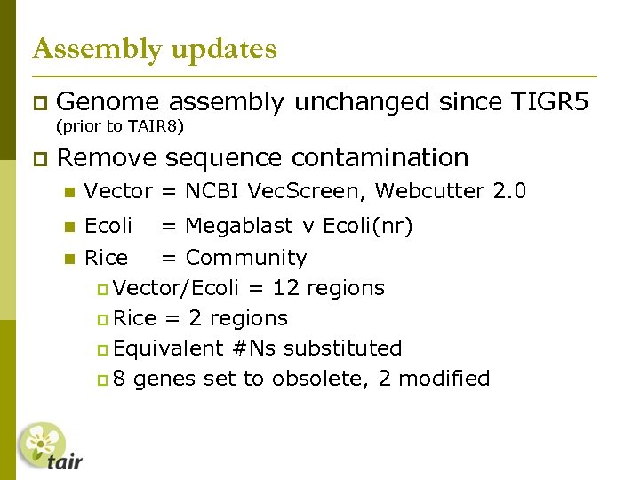 Assembly updates Genome assembly unchanged since TIGR 5 (prior to TAIR 8) Remove sequence