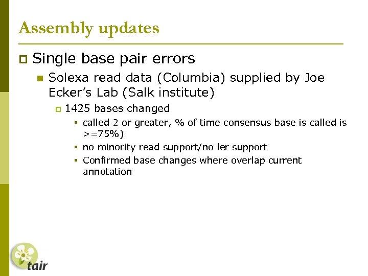Assembly updates Single base pair errors Solexa read data (Columbia) supplied by Joe Ecker's