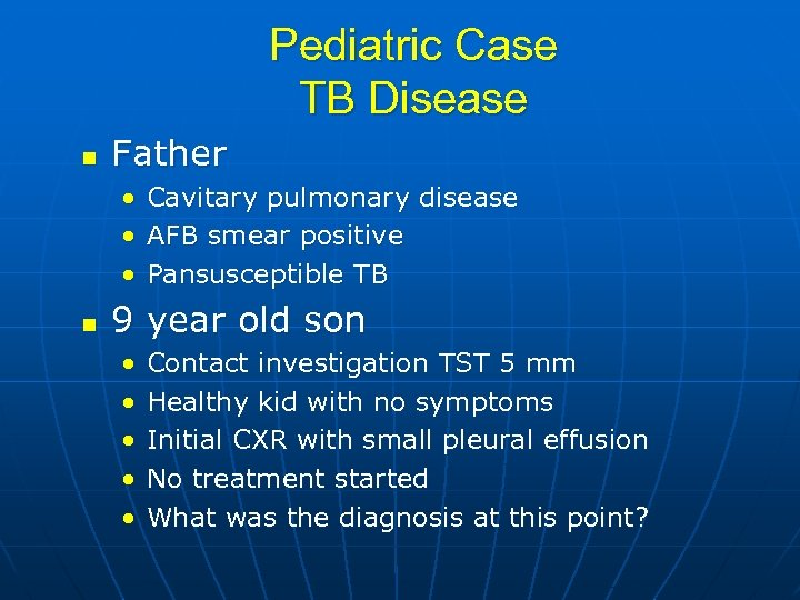 Pediatric Case TB Disease n Father • Cavitary pulmonary disease • AFB smear positive