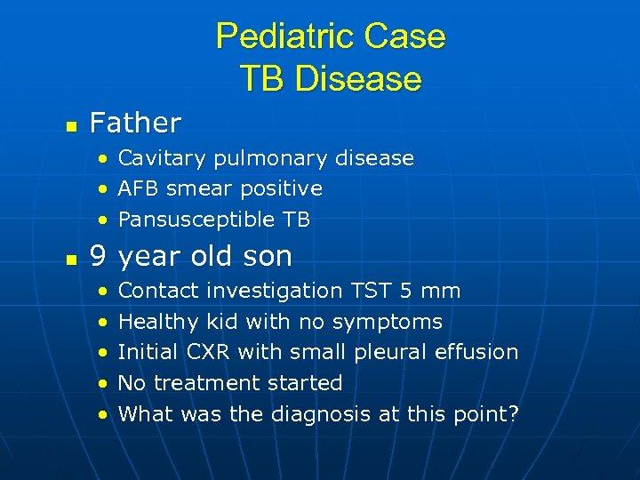 Pediatric Case TB Disease n Father • Cavitary pulmonary disease • AFB smear positive