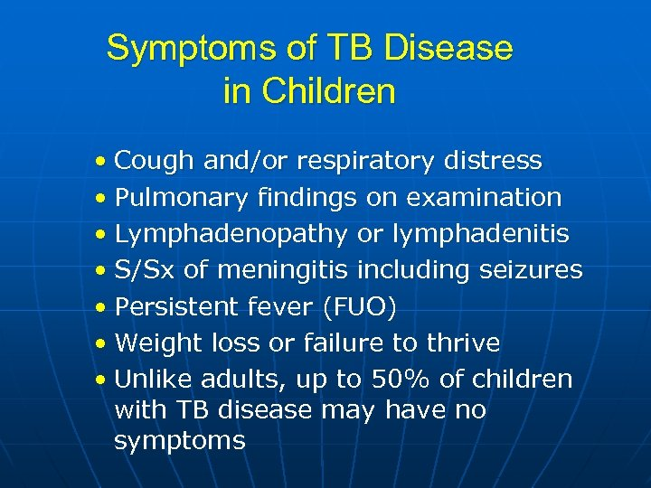 Symptoms of TB Disease in Children • Cough and/or respiratory distress • Pulmonary findings