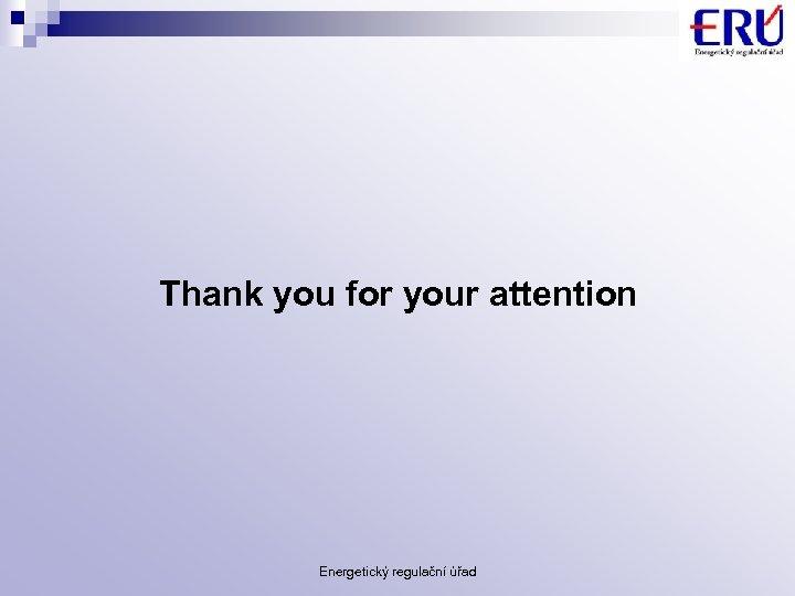 Thank you for your attention Energetický regulační úřad