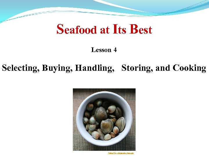 """Seafood at Its Best Lesson 4 Selecting, Buying, Handling, Storing, and Cooking """"Clams"""" by"""