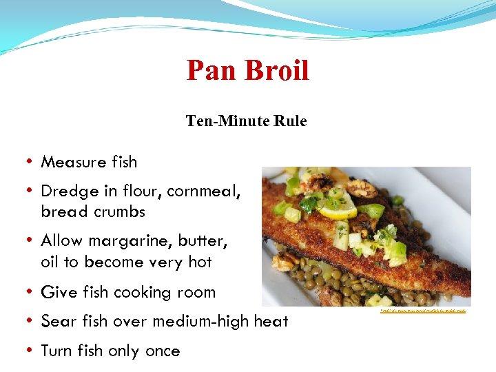 Pan Broil Ten-Minute Rule • Measure fish • Dredge in flour, cornmeal, bread crumbs
