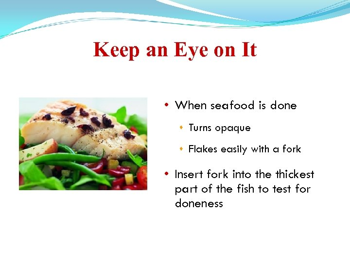 Keep an Eye on It • When seafood is done Turns opaque Flakes easily