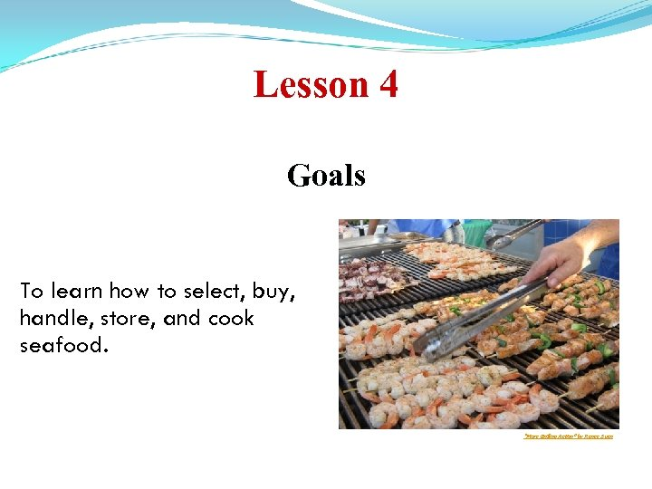 Lesson 4 Goals To learn how to select, buy, handle, store, and cook seafood.
