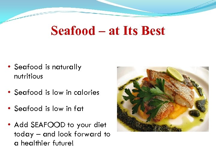 Seafood – at Its Best • Seafood is naturally nutritious • Seafood is low