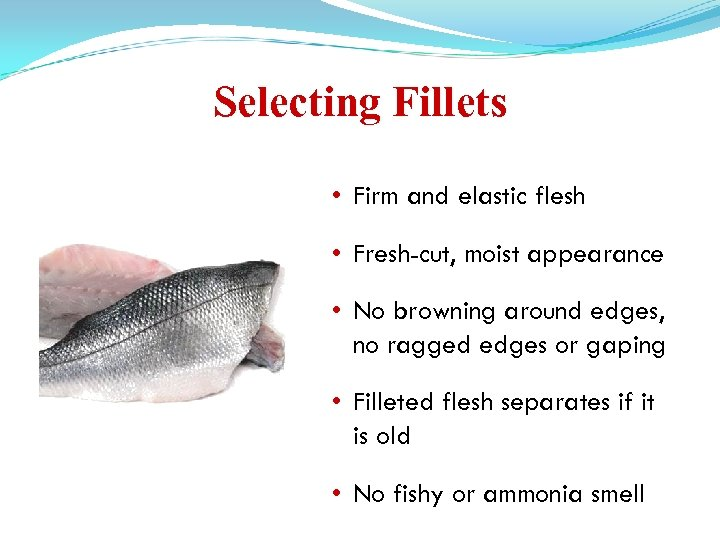 Selecting Fillets • Firm and elastic flesh • Fresh-cut, moist appearance • No browning
