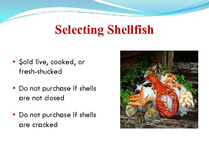 Selecting Shellfish • Sold live, cooked, or fresh-shucked • Do not purchase if shells