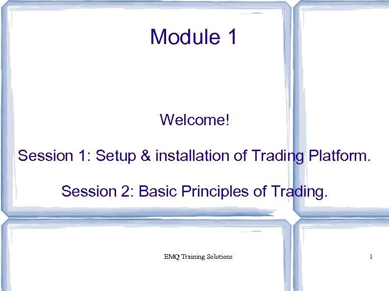 Module 1 Welcome! Session 1: Setup & installation of Trading Platform. Session 2: Basic