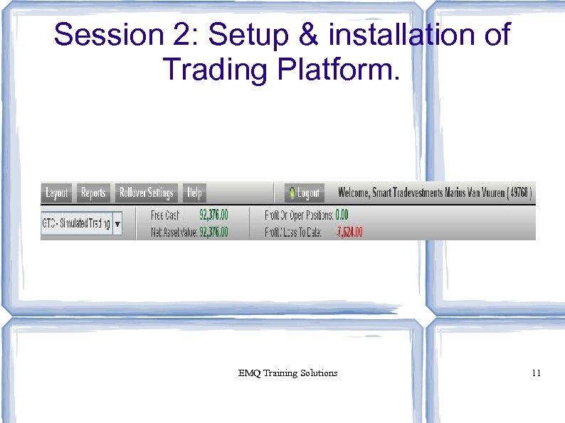 Session 2: Setup & installation of Trading Platform. EMQ Training Solutions 11