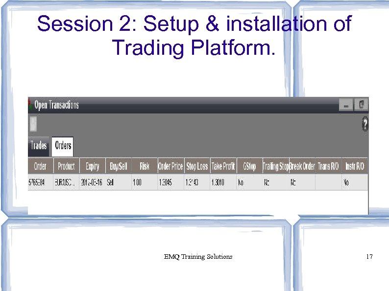 Session 2: Setup & installation of Trading Platform. EMQ Training Solutions 17